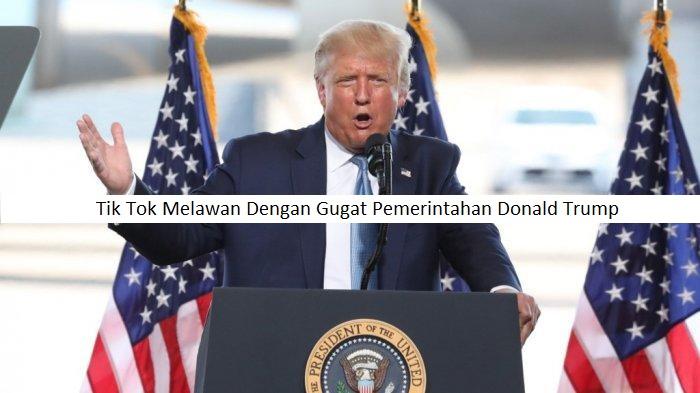 Tik Tok Melawan Dengan Gugat Pemerintahan Donald Trump